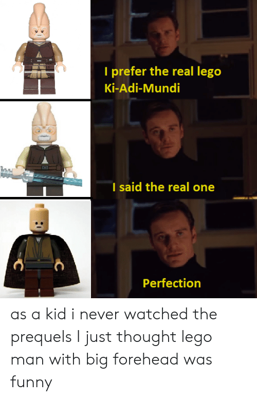 big forehead: T prefer the real lego  Ki-Adi-Mundi  I said the real one  Perfection as a kid i never watched the prequels I just thought lego man with big forehead was funny