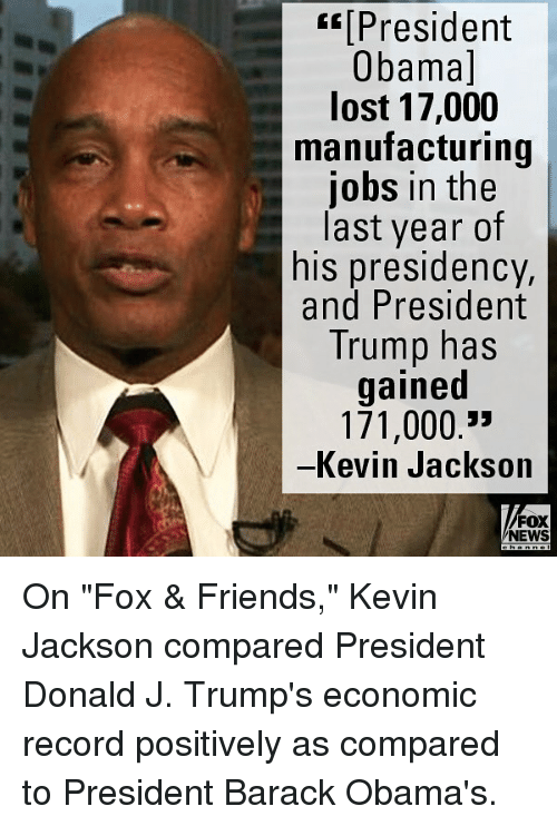 """Friends, Memes, and News: t[President  Obamal  lost 17,000  manufacturing  jobs in the  last year of  his presidency,  and President  Trump has  gained  171,000.""""  一Kev 
