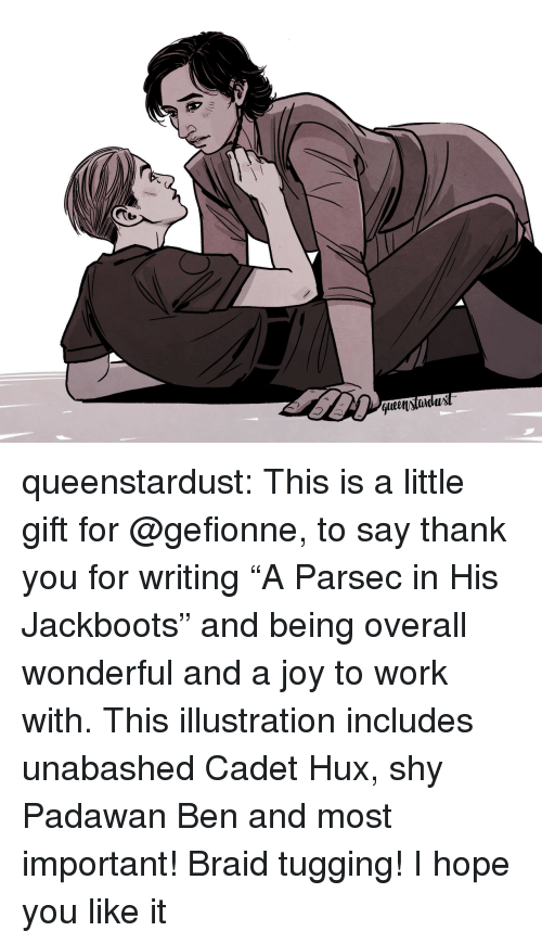 """braid: t.  qlen)tidux queenstardust:  This is a little gift for @gefionne, to say thank you for writing """"A Parsec in His Jackboots"""" and being overall wonderful and a joy to work with. This illustration includes unabashed Cadet Hux, shy Padawan Ben and most important! Braid tugging! I hope you like it ♡"""