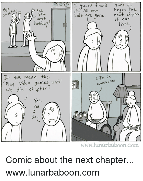 Life, Memes, and Video Games: T quess +thats Time to  t.. All our  kids are one. next chapter  See  begin the  ou  next  holiday!  holdaD  ot our  lives  Do you mean the  Play video games until  We die', chapter  video qames unti  Life is  awesome  esome  マ  Yes.  Yes  0  d o  www.lunarbaboon.com Comic about the next chapter... www.lunarbaboon.com