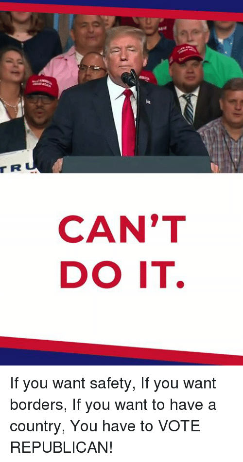 Republican, You, and Vote: T R  CAN'T  DO IT If you want safety, If you want borders, If you want to have a country, You have to VOTE REPUBLICAN!