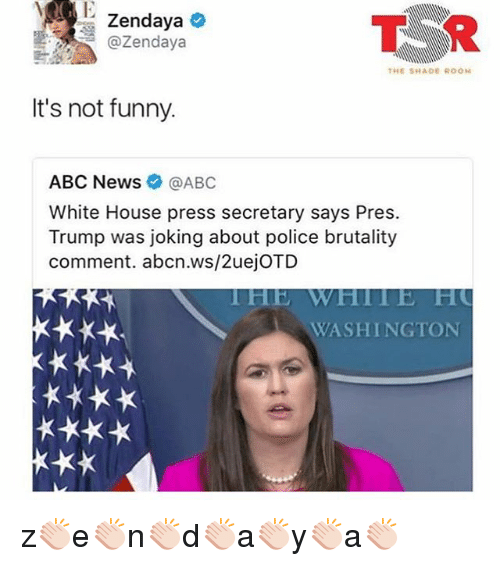 Abc, Funny, and Memes: T R  @Zendaya  THE SHADE ROON  It's not funny.  ABC News @ABC  White House press secretary says Pres.  Trump was joking about police brutality  comment. abcn.ws/2uejOTD  WASHINGTON z👏🏻e👏🏻n👏🏻d👏🏻a👏🏻y👏🏻a👏🏻