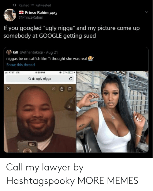 """Catfished: t Rashad TM Retweeted  Prince Rahim pj  @PrinceRahim  If you googled """"ugly nigga"""" and my picture come up  somebody at GOOGLE getting sued  kill @ethantakagi Aug 21  niggas be on catfish like """"i thought she was real  Show this thread  8:35 PM  AT&T LTE  27 %  ugly nigga  NOIA Call my lawyer by Hashtagspooky MORE MEMES"""