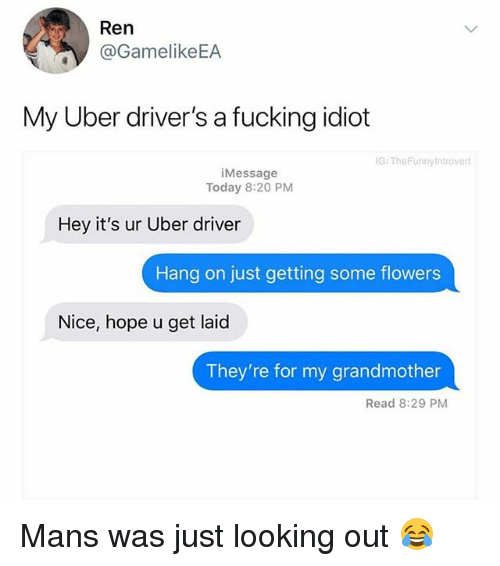 Fucking, Memes, and Uber: /t  Ren  @GamelikeEA  My Uber driver's a fucking idiot  G: TheFunny ntrovert  iMessage  Today 8:20 PM  Hey it's ur Uber driver  Hang on just getting some flowers  Nice, hope u get laid  They're for my grandmother  Read 8:29 PM Mans was just looking out 😂