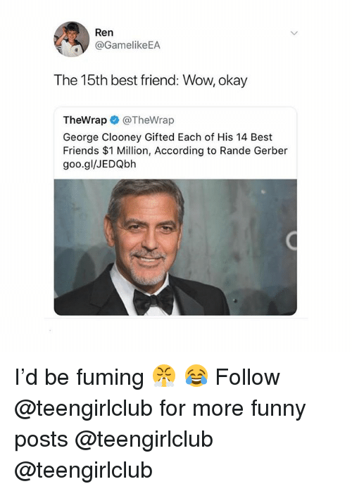 Fuming: /t  Ren  @GamelikeEA  The 15th best friend: Wow, okay  TheWrap @TheWrap  George Clooney Gifted Each of His 14 Best  Friends $1 Million, According to Rande Gerber  goo.gl/JEDQbh I'd be fuming 😤 😂 Follow @teengirlclub for more funny posts @teengirlclub @teengirlclub