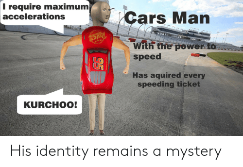 Speeding: T require maximum  accelerations  Cars Man  RUsteze  With the power to  speed  Has aquired every  speeding ticket  KURCHOO!  95 His identity remains a mystery
