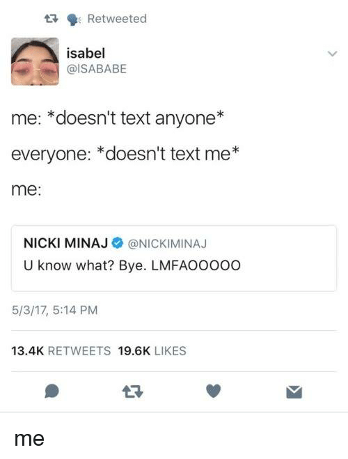 Memes, Nicki Minaj, and Text: t Retweeted  isabel  @ISABABE  me: *doesn't text anyone*  everyone: *doesn't text me*  me:  NICKI MINAJ@NICKIMINAJ  U know what? Bye. LMFAOOOo0  5/3/17, 5:14 PM  13.4K RETWEETS 19.6K LIKES me