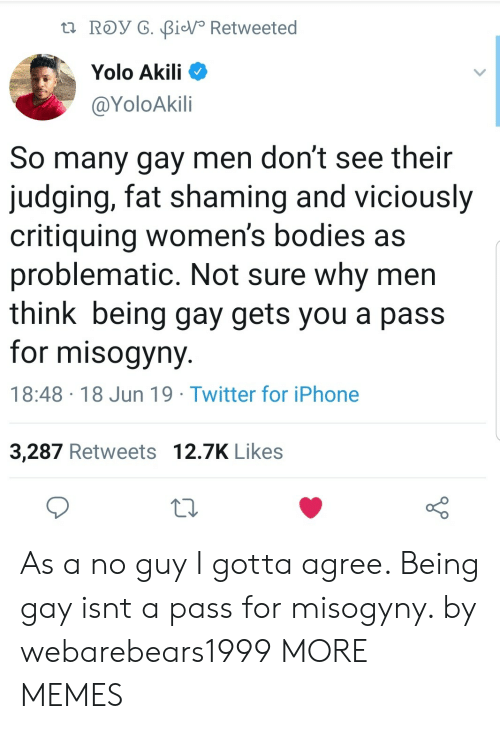 YOLO: t ROy G. BiV Retweeted  Yolo Akili  @YoloAkili  So many gay men don't see their  judging, fat shaming and viciously  critiquing women's bodies as  problematic. Not sure why men  think being gay gets you a pass  for misogyny  18:48 18 Jun 19 Twitter for iPhone  3,287 Retweets 12.7K Likes As a no guy I gotta agree. Being gay isnt a pass for misogyny. by webarebears1999 MORE MEMES