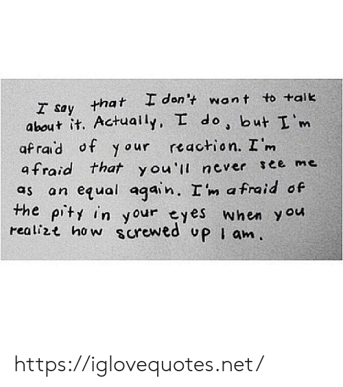 Pity: T say that I don't want to tait  I'm  about it. Actually, I do but  afrad of y our reaction. I m  afraid that you' never ree me  as an equal again. Im afraid of  the pity in your eyes when y ou  realizt ho w surewed uP I an. https://iglovequotes.net/