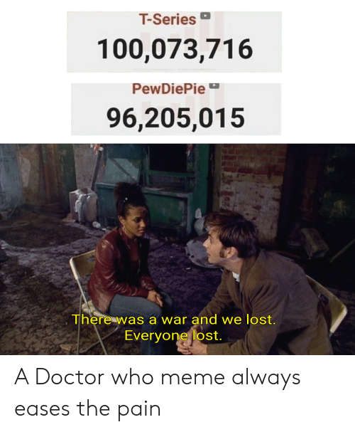 Doctor Who Meme: T-Series  100,073,716  PewDiePie  96,205,015  There was a war and we lost.  Everyone lost. A Doctor who meme always eases the pain