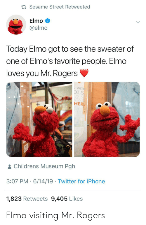 ols: t Sesame Street Retweeted  Elmo  @elmo  Today Elmo got to see the sweater of  one of Elmo's favorite people. Elmo  loves you Mr. Rogers  WITH  OLS  AS  HER  & Childrens Museum Pgh  3:07 PM 6/14/19 Twitter for iPhone  1,823 Retweets 9,405 Likes Elmo visiting Mr. Rogers