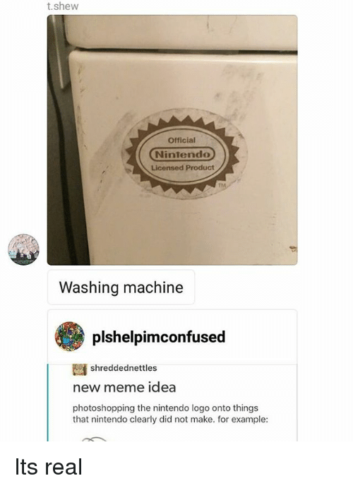 Meme Ideas: t.shew  Official  Nintendo  Licensed Product  Washing machine  plshelpimconfused  shreddednettles  new meme idea  photoshopping the nintendo logo onto things  that nintendo clearly did not make. for example: Its real