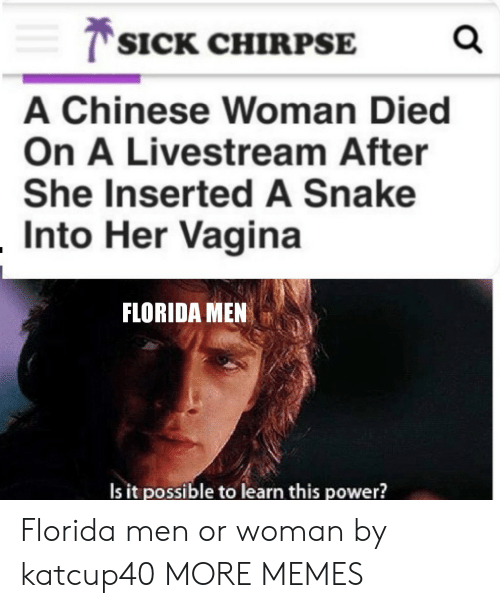 livestream: T SICK CHIRPSE  A Chinese Woman Died  On A Livestream After  She Inserted A Snake  Into Her Vagina  FLORIDA MEN  Is it possible to learn this power? Florida men or woman by katcup40 MORE MEMES