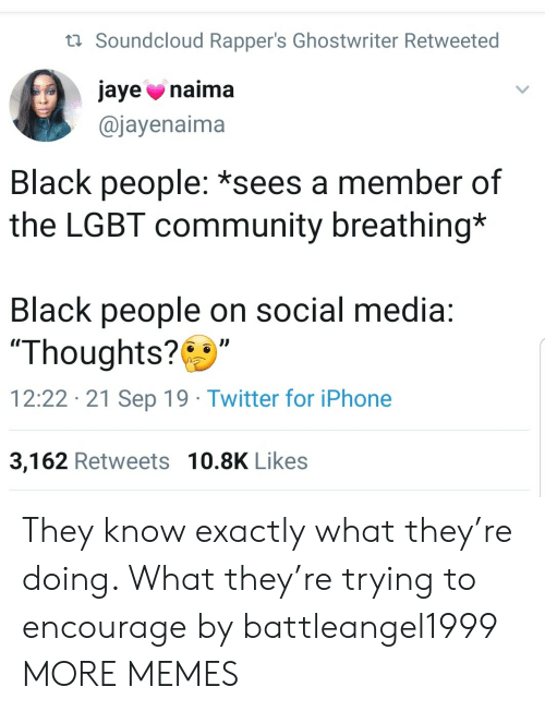 "Rappers: t Soundcloud Rapper's Ghostwriter Retweeted  jaye naima  @jayenaima  Black people: *sees a member of  the LGBT community breathing*  Black people on social media:  ""Thoughts?  12:22 21 Sep 19 Twitter for iPhone  3,162 Retweets 10.8K Likes They know exactly what they're doing. What they're trying to encourage by battleangel1999 MORE MEMES"