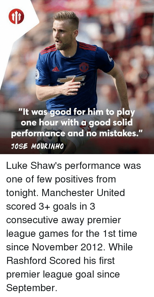 "Goals, Memes, and Premier League: t t  ""It was good for him to play  one hour with a good solid  performance and no mistakes.""  JOSE MOURINHO Luke Shaw's performance was one of few positives from tonight. Manchester United scored 3+ goals in 3 consecutive away premier league games for the 1st time since November 2012. While Rashford Scored his first premier league goal since September."