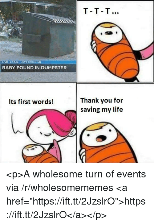 "Life, Thank You, and Live: T-T T  LIVE LOCAL  LATE BREAKING  BABY FOUND IN DUMPSTER  Thank you for  saving my life  Its first words! <p>A wholesome turn of events via /r/wholesomememes <a href=""https://ift.tt/2JzslrO"">https://ift.tt/2JzslrO</a></p>"