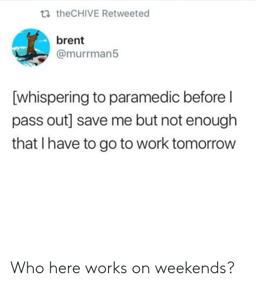 pass out: t theCHIVE Retweeted  brent  @murrman5  [whispering to paramedic before l  pass out] save me but not enough  that I have to go to work tomorrow Who here works on weekends?