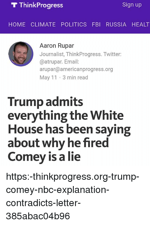 think progress: T Think Progress  Sign up  HOME CLIMATE POLITICS FBI RUSSIA HEALT  Aaron Rupar  Journalist, ThinkProgress. Twitter  @atrupar. Email:  arupar@americanprogress.org  May 11 3 min read  Trump admits  everything the White  House has been saying  about why he fired  Comey is a lie https:-thinkprogress.org-trump-comey-nbc-explanation-contradicts-letter-385abac04b96