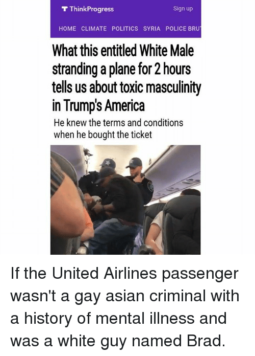 think progress: T Think Progress  Sign up  HOME CLIMATE POLITICS SYRIA POLICE BRUT  What this entitled White Male  stranding a plane for 2 hours  tells us about toxic masculinity  in Trumps America  He knew the terms and conditions  when he bought the ticket If the United Airlines passenger wasn't a gay asian criminal with a history of mental illness and was a white guy named Brad.