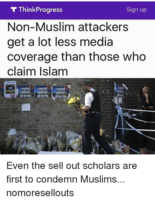 think progress: T Think Progress  Sign up  Non-Muslim attackers  get a lot less media  coverage than those who  claim Islam  against againsie againsi  all terroA  all terro Even the sell out scholars are first to condemn Muslims... nomoresellouts