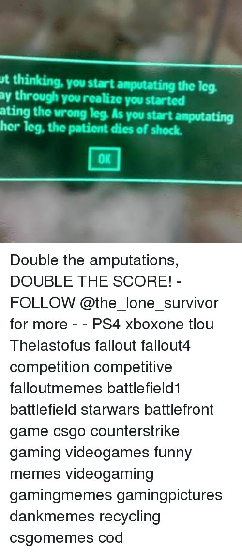 Funny, Memes, and Ps4: t thinking, you start amputating the leg.  ay through you realize you started  ating the wrong leg, As you start amputating  her leg, the patient dies of shock.  OK Double the amputations, DOUBLE THE SCORE! - FOLLOW @the_lone_survivor for more - - PS4 xboxone tlou Thelastofus fallout fallout4 competition competitive falloutmemes battlefield1 battlefield starwars battlefront game csgo counterstrike gaming videogames funny memes videogaming gamingmemes gamingpictures dankmemes recycling csgomemes cod
