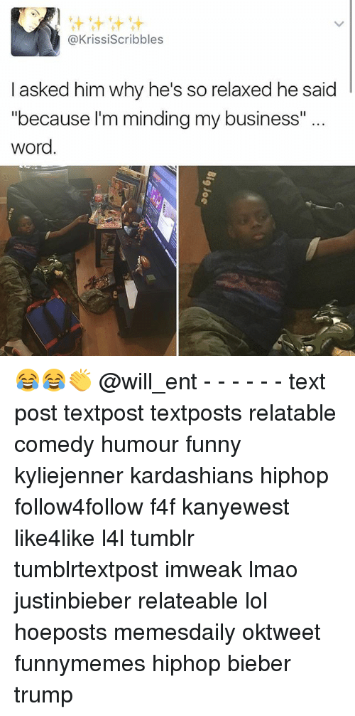 """Memes, 🤖, and Bieber: t tit tit tit  @Krissiscribbles  I asked him why he's so relaxed he said  """"because I'm minding my business""""  word 😂😂👏 @will_ent - - - - - - text post textpost textposts relatable comedy humour funny kyliejenner kardashians hiphop follow4follow f4f kanyewest like4like l4l tumblr tumblrtextpost imweak lmao justinbieber relateable lol hoeposts memesdaily oktweet funnymemes hiphop bieber trump"""