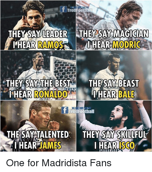 Football, Memes, and Troll: T Trol Football  THEY SAY LEADER THEY SAY MAGICIAN  I HEAR  MODRIC  I HEAR  RAMOS  THEY SAY THE BEST  THE SAY BEAST  ISHEAR  I HEAR BALE  ONA EDCO  Troll Football  THE SAY TALENTED  THEY SAY SKILLFUL  I HEAR JAMES  I HEAR  ISCO One for Madridista Fans