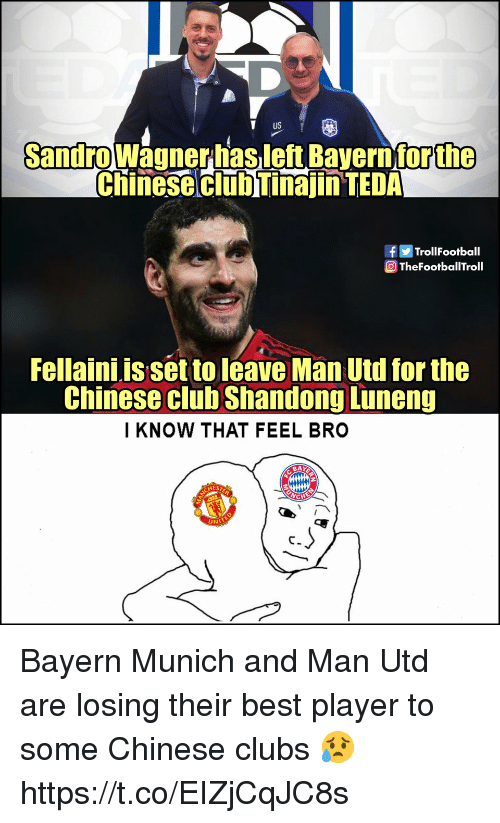 Feel Bro: T US  Sandrowagnerhasleft Bavern for  the  Chinese clubTinajin TEDA  fTrollFootball  TheFootbaTroll  Fellaini is set to leave Man Utd for the  Chinese club Shandong Luneng  I KNOW THAT FEEL BRO  BAY  AEST  UNI Bayern Munich and Man Utd are losing their best player to some Chinese clubs 😥 https://t.co/EIZjCqJC8s
