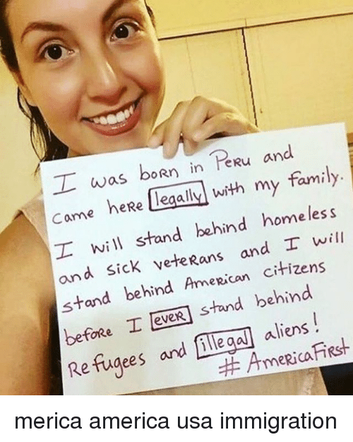 America, Family, and Homeless: T was boRn in heRu and  legally with my family  Carme heRe homeless  I will stand behind will  and sick veteRans and I stand behind Anne Rican citizens  before I eveR Hand behind  aliens  Refugees and illegal Rica.  Anne RSH. merica america usa immigration