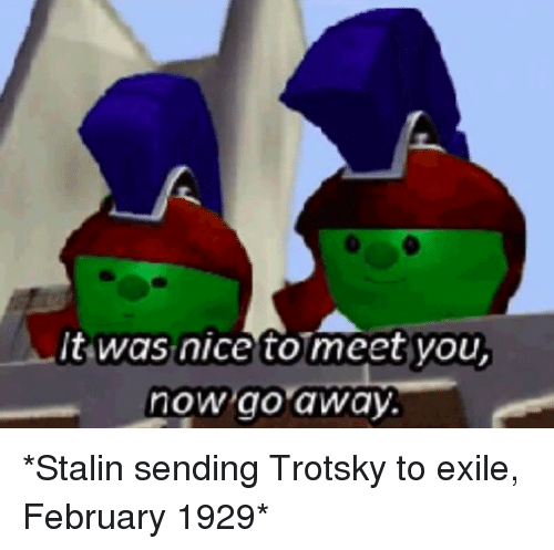 Trotsky: t was nice to meet you  now go away. *Stalin sending Trotsky to exile, February 1929*