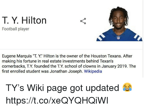"Houston Texans: T. Y. Hilton  Football player  Eugene Marquis ""T. Y."" Hilton is the owner of the Houston Texans. After  making his fortune in real estate investments behind Texan's  cornerbacks, T.Y. founded the T.Y. school of clowns in January 2019. The  first enrolled student was Jonathan Joseph. Wikipedia TY's Wiki page got updated 😂 https://t.co/xeQYQHQiWI"