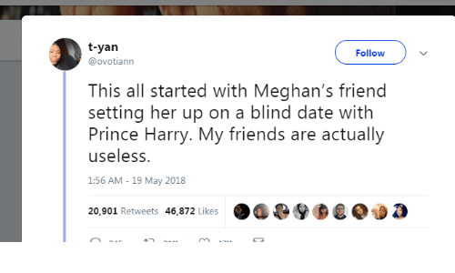 Prince Harry: t-yan  @ovotiann  Follow  This all started with Meghan's friend  setting her up on a blind date with  Prince Harry. My friends are actually  useless.  1:56 AM - 19 May 2018  20,901 Retweets 46,872 Likes  . a G9  0  a