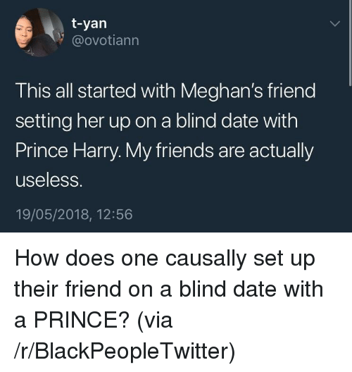 Prince Harry: t-yan  @ovotiann  This all started with Meghan's friend  setting her up on a blind date with  Prince Harry. My friends are actually  useless.  19/05/2018, 12:56 <p>How does one causally set up their friend on a blind date with a PRINCE? (via /r/BlackPeopleTwitter)</p>