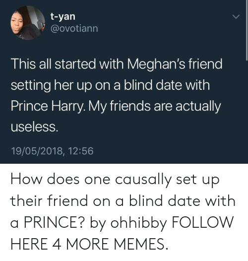Prince Harry: t-yan  @ovotiann  This all started with Meghan's friend  setting her up on a blind date with  Prince Harry. My friends are actually  useless.  19/05/2018, 12:56 How does one causally set up their friend on a blind date with a PRINCE? by ohhibby FOLLOW HERE 4 MORE MEMES.