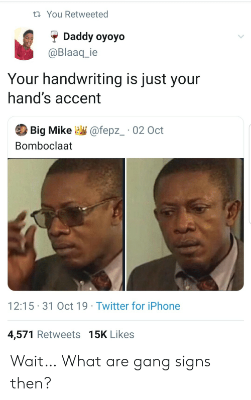 handwriting: t You Retweeted  Daddy oyoyo  @Blaaq_ie  Your handwriting is just your  hand's accent  Big Mike  @fepz_ 02 Oct  Bomboclaat  12:15 31 Oct 19 Twitter for iPhone  4,571 Retweets 15K Likes Wait… What are gang signs then?