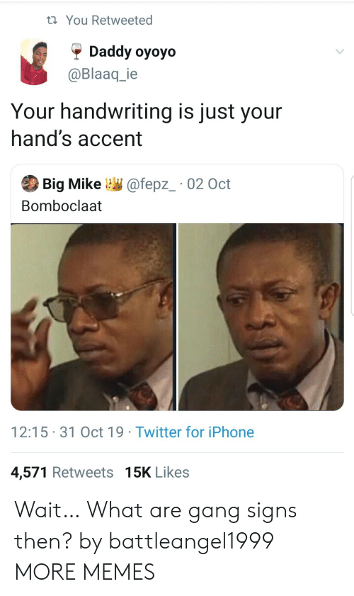 Iphone 4: t You Retweeted  Daddy oyoyo  @Blaaq_ie  Your handwriting is just your  hand's accent  Big Mike  @fepz_ 02 Oct  Bomboclaat  12:15 31 Oct 19 Twitter for iPhone  4,571 Retweets 15K Likes Wait… What are gang signs then? by battleangel1999 MORE MEMES