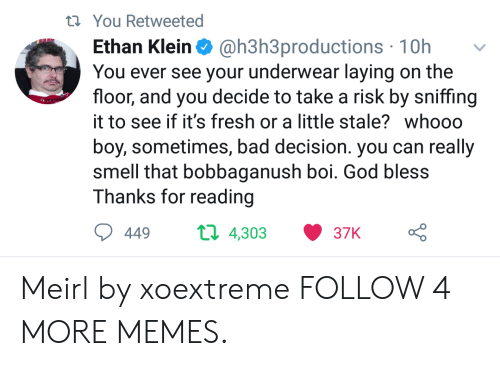 bad decision: t You Retweeted  @h3h3productions 10h  You ever see your underwear laying on the  floor, and you decide to take a risk by sniffing  Ethan Klein  it to see if it's fresh or a little stale? whooo  boy, sometimes, bad decision. you can really  smell that bobbaganush boi. God bless  Thanks for reading  t 4,303  449  37K Meirl by xoextreme FOLLOW 4 MORE MEMES.