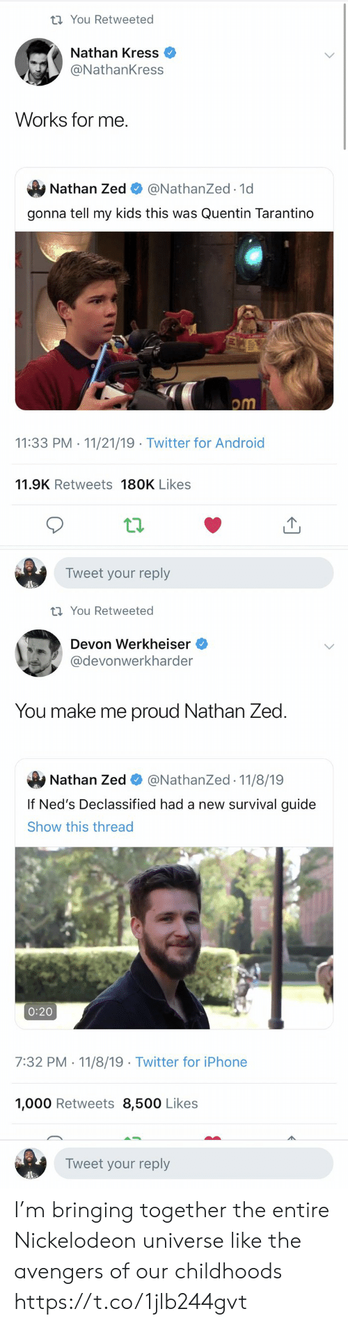 Nickelodeon: t You Retweeted  Nathan Kress  @NathanKress  Works for me  Nathan Zed  @NathanZed.1d  gonna tell my kids this was Quentin Tarantino  om  11:33 PM 11/21/19 Twitter for Android  .  11.9K Retweets 180K Likes  Tweet your reply   t You Retweeted  Devon Werkheiser  @devonwerkharder  You make me proud Nathan Zed  @NathanZed 11/8/19  Nathan Zed  If Ned's Declassified had a new survival guide  Show this thread  0:20  7:32 PM 11/8/19 Twitter for iPhone  1,000 Retweets 8,500 Likes  Tweet your reply I'm bringing together the entire Nickelodeon universe like the avengers of our childhoods https://t.co/1jlb244gvt