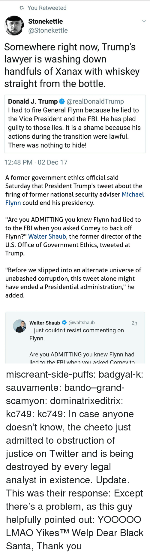 "bando: t You Retweeted  Stonekettle  @Stonekettle  Somewhere right now, Trump's  lawver is washina down  handfuls of Xanax with whiskey  straight from the bottle.  Donald J. Trump @realDonaldTrump  I had to fire General Flynn because he lied to  the Vice President and the FBl. He has pled  quilty to those lies. It is a shame because his  actions during the transition were lawful  There was nothing to hide!  12:48 PM 02 Dec 17   A former government ethics official said  Saturday that President Trump's tweet about the  firing of former national security adviser Michael  Flynn could end his presidency  ""Are you ADMITTING you knew Flynn had lied to  to the FBI when you asked Comev to back off  Flynn?"" Walter Shaub, the former director of the  U.S. Office of Government Ethics, tweeted at  Trump  ""Before we slipped into an alternate universe of  unabashed corruption, this tweet alone might  have ended a Presidential administration,"" he  added  Walter Shaub@waltshaub  2h  just couldn't resist commenting on  Flynn  Are you ADMITTING you knew Flynn had  ied to the FBI when voL asked Comey to miscreant-side-puffs:  badgyal-k:  sauvamente:   bando–grand-scamyon:   dominatrixeditrix:  kc749:  kc749:  In case anyone doesn't know, the cheeto just admitted to obstruction of justice on Twitter and is being destroyed by every legal analyst in existence.  Update. This was their response:  Except there's a problem, as this guy helpfully pointed out:    YOOOOO LMAO   Yikes™   Welp    Dear Black Santa, Thank you"