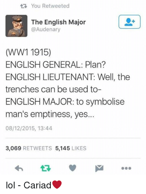 English Major: t You Retweeted  The English Major  ca Audenary  (WW1 1915)  ENGLISH GENERAL Plan?  ENGLISH LIEUTENANT: Well, the  trenches can be used to-  ENGLISH MAJOR: to symbolise  man's emptiness, yes.  08/12/2015, 13:44  3.069  RETWEETS 5,145  LIKES lol - Cariad❤️
