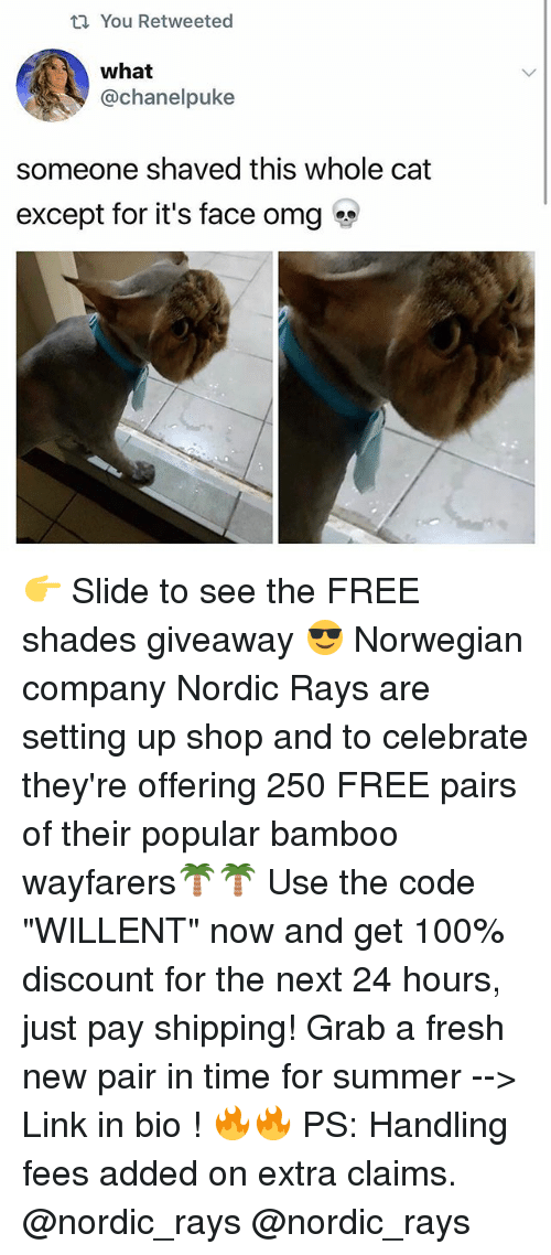 """pukes: t You Retweeted  what  @Chanel puke  someone shaved this whole cat  except for it's face omg 👉 Slide to see the FREE shades giveaway 😎 Norwegian company Nordic Rays are setting up shop and to celebrate they're offering 250 FREE pairs of their popular bamboo wayfarers🌴🌴 Use the code """"WILLENT"""" now and get 100% discount for the next 24 hours, just pay shipping! Grab a fresh new pair in time for summer --> Link in bio ! 🔥🔥 PS: Handling fees added on extra claims. @nordic_rays @nordic_rays"""