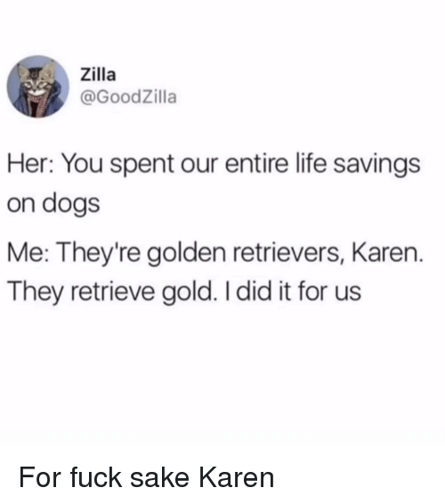 golden retrievers: T. .. Zilla  @GoodZilla  Her: You spent our entire life savings  on dogs  Me: They're golden retrievers, Karen.  They retrieve gold. I did it for us For fuck sake Karen