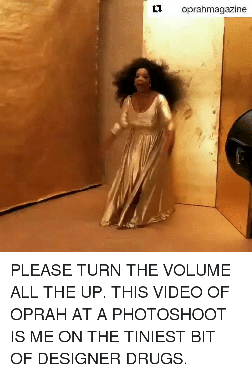 Drugs, Memes, and Oprah Winfrey: t1 oprahmagazine PLEASE TURN THE VOLUME ALL THE UP. THIS VIDEO OF OPRAH AT A PHOTOSHOOT IS ME ON THE TINIEST BIT OF DESIGNER DRUGS.