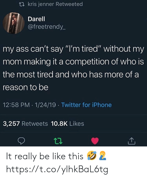 """Kris: t2 kris jenner Retweeted  Darel  @freetrendy_  my ass can't say """"I'm tired"""" without my  mom making it a competition of who is  the most tired and who has more of a  reason to be  12:58 PM 1/24/19 Twitter for iPhone  3,257 Retweets 10.8K Likes It really be like this 🤣🤦♂️ https://t.co/ylhkBaL6tg"""