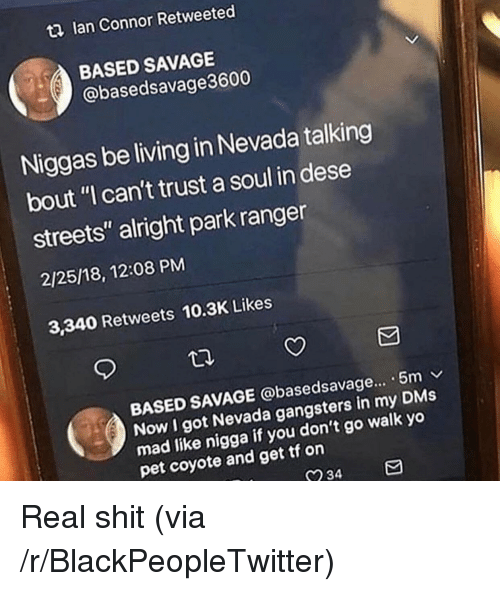 "Blackpeopletwitter, Savage, and Shit: t2 lan Connor Retweeted  BASED SAVAGE  @basedsavage3600  Niggas be living in Nevada talking  bout ""I can't trust a soul in dese  streets"" alright park ranger  2/25/18, 12:08 PM  3,340 Retweets 10.3K Likes  BASED SAVAGE @basedsavage... . 5m v  Now I got Nevada gangsters in my DMs  mad like nigga  pet coyote and get tf on  if you don't go walk yo  234 Real shit (via /r/BlackPeopleTwitter)"