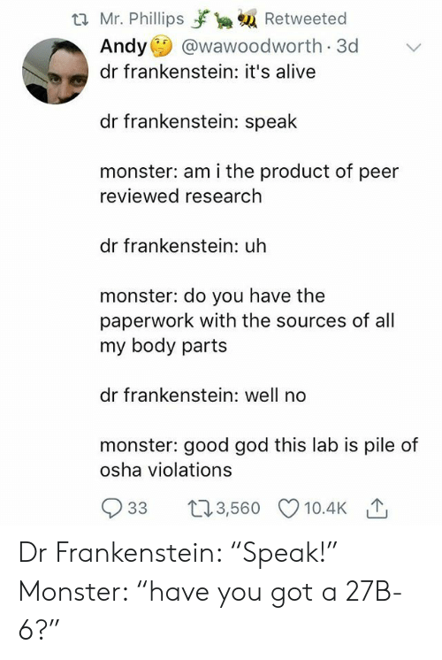 """frankenstein: t2 Mr. Phillips yrka Retweeted  Andy @wawoodworth 3d  dr frankenstein: it's alive  dr frankenstein: speak  monster: am i the product of peer  reviewed research  dr frankenstein: uh  monster: do you have the  paperwork with the sources of all  my body parts  dr frankenstein: well no  monster: good god this lab is pile of  osha violations  933 t3,560 10.4K Dr Frankenstein: """"Speak!"""" Monster: """"have you got a 27B-6?"""""""