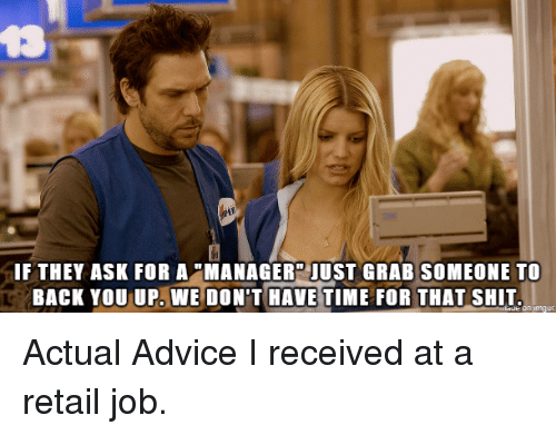"Advice, Reddit, and Shit: t3  IFTHEY ASK FOR A ""MANAGER JUST GRAB SOMEONE TO  BACK YOU UP. WE DON'T HAVE TIME FOR THAT SHIT  imgur Actual Advice I received at a retail job."
