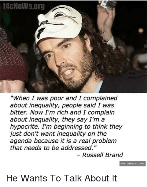 "Russell Brand: t4cNeWs.org  ""When I was poor and I complained  about inequality, people said I was  bitter. Now I'm rich and I complain  about inequality, they say I'm a  hypocrite. I'm beginning to think they  just don't want inequality on the  agenda because it is a real problem  that needs to be addressed.""  Russell Brand He Wants To Talk About It"