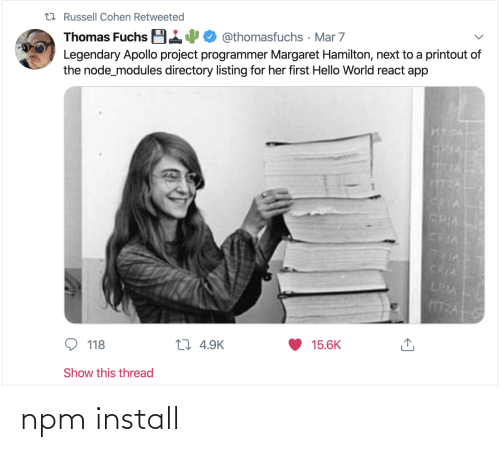 Margaret: t7 Russell Cohen Retweeted  Thomas Fuchs B14  Legendary Apollo project programmer Margaret Hamilton, next to a printout of  the node_modules directory listing for her first Hello World react app  @thomasfuchs · Mar 7  HTDA  GRIA  TIA  CRIA  CPIA  CRIA  TYIA  CRIA  LEA  15.6K  27 4.9K  118  Show this thread npm install