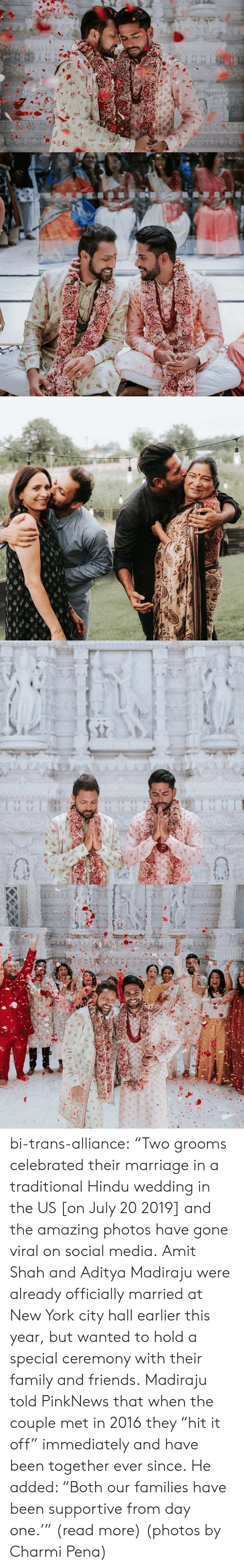 "city hall: TA A  AAAA  1 1 bi-trans-alliance:   ""Two grooms celebrated their marriage in a traditional Hindu wedding in the US [on July 20 2019] and the amazing photos have gone viral on social media.   Amit Shah and Aditya Madiraju were already officially married at New York city hall earlier this year, but wanted to hold a special ceremony with their family and friends. Madiraju told PinkNews that when the couple met in 2016 they ""hit it off"" immediately and have been together ever since. He added: ""Both our families have been supportive from day one.'"" (read more) (photos by Charmi Pena)"